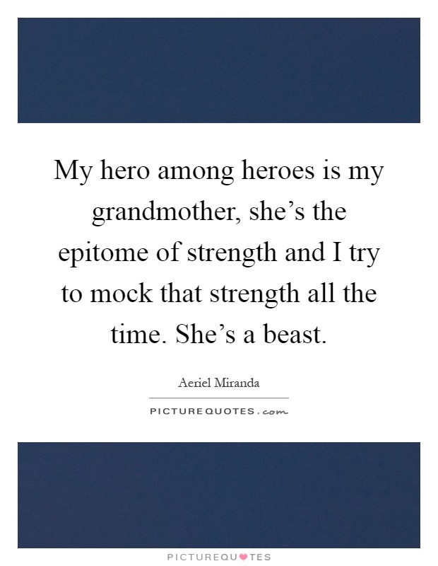 My hero among heroes is my grandmother, she's the epitome of strength and I try to mock that strength all the time. She's a beast Picture Quote #1