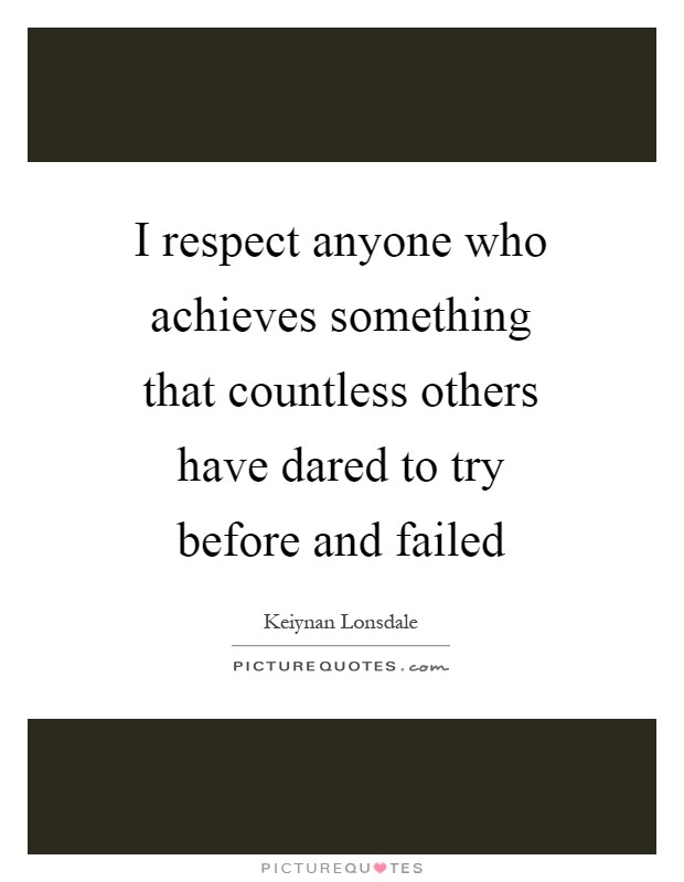 I respect anyone who achieves something that countless others have dared to try before and failed Picture Quote #1