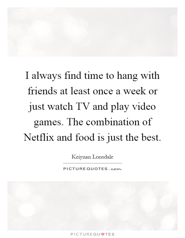 I always find time to hang with friends at least once a week or just watch TV and play video games. The combination of Netflix and food is just the best Picture Quote #1
