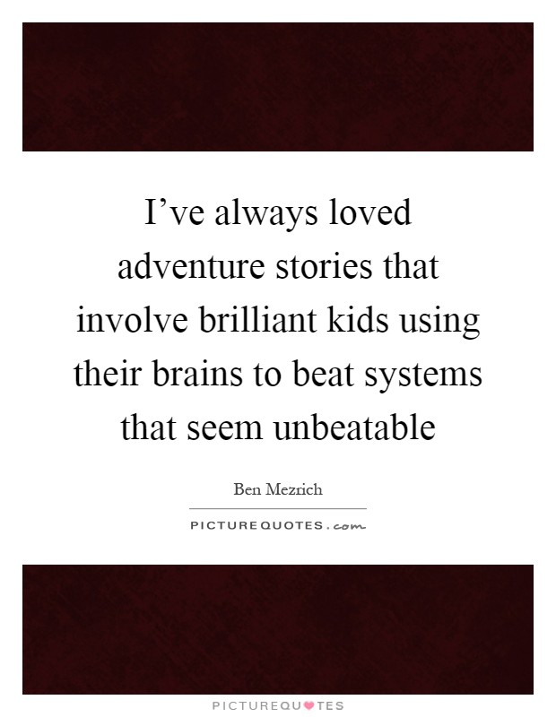 I've always loved adventure stories that involve brilliant kids using their brains to beat systems that seem unbeatable Picture Quote #1