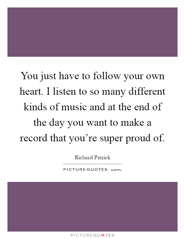 You just have to follow your own heart. I listen to so many different kinds of music and at the end of the day you want to make a record that you're super proud of Picture Quote #1