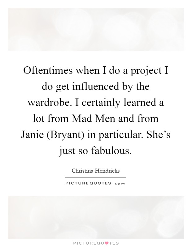 Oftentimes when I do a project I do get influenced by the wardrobe. I certainly learned a lot from Mad Men and from Janie (Bryant) in particular. She's just so fabulous Picture Quote #1