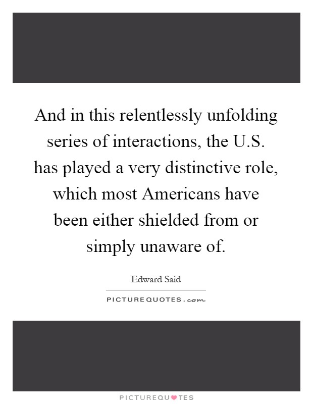 And in this relentlessly unfolding series of interactions, the U.S. has played a very distinctive role, which most Americans have been either shielded from or simply unaware of Picture Quote #1