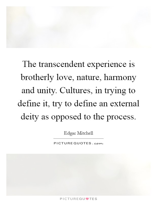 The transcendent experience is brotherly love, nature, harmony and unity. Cultures, in trying to define it, try to define an external deity as opposed to the process Picture Quote #1