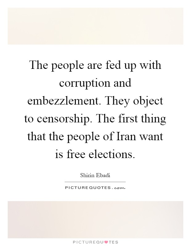 The people are fed up with corruption and embezzlement. They object to censorship. The first thing that the people of Iran want is free elections Picture Quote #1