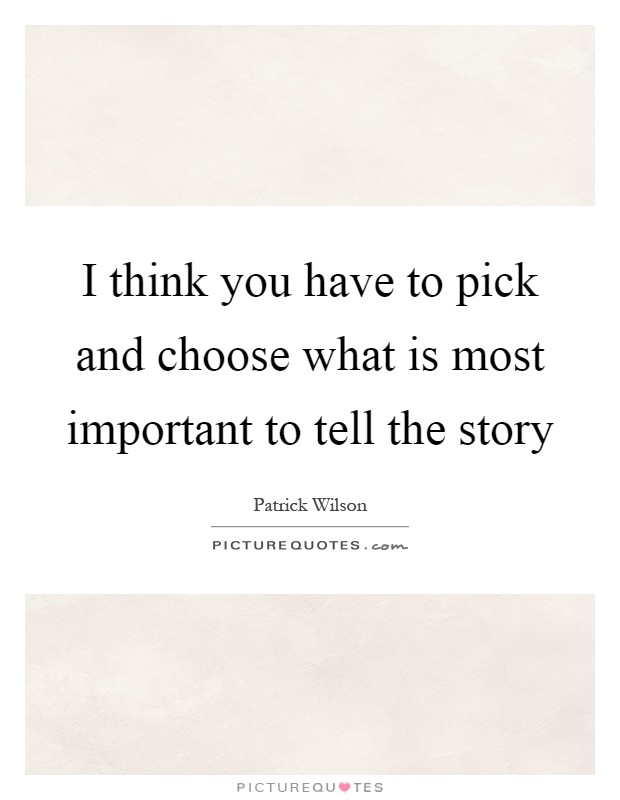 I think you have to pick and choose what is most important to tell the story Picture Quote #1