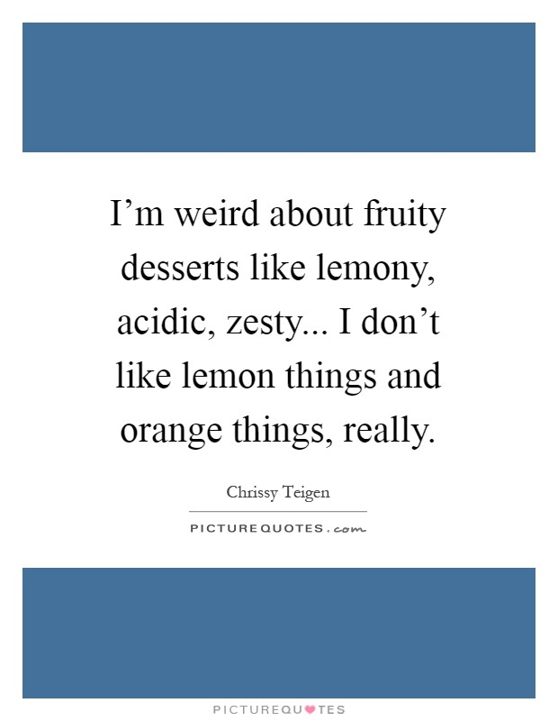 I'm weird about fruity desserts like lemony, acidic, zesty... I don't like lemon things and orange things, really Picture Quote #1