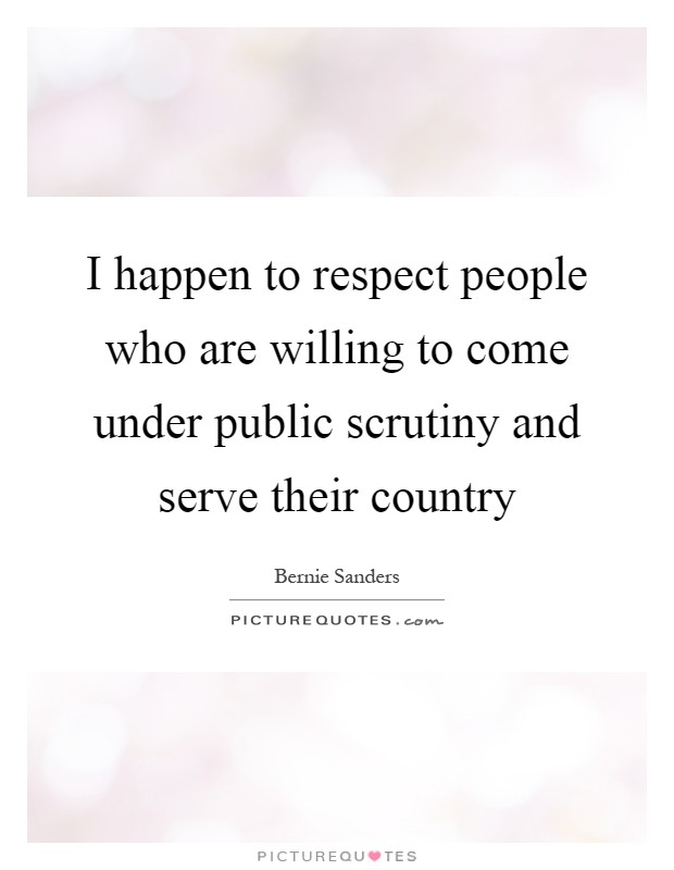I happen to respect people who are willing to come under public scrutiny and serve their country Picture Quote #1