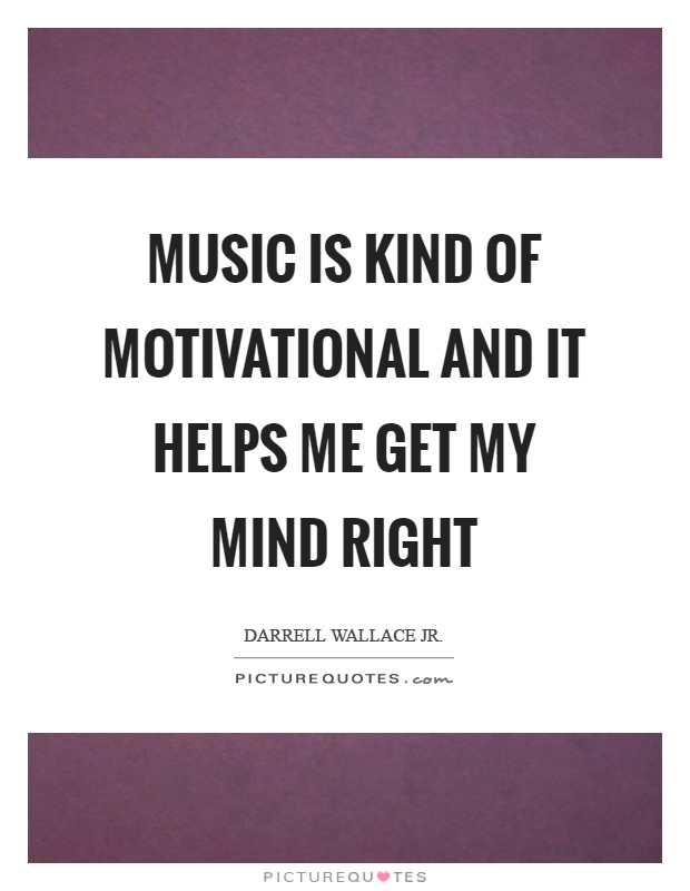 Music is kind of motivational and it helps me get my mind right Picture Quote #1