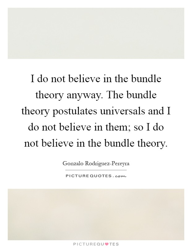 I do not believe in the bundle theory anyway. The bundle theory postulates universals and I do not believe in them; so I do not believe in the bundle theory Picture Quote #1