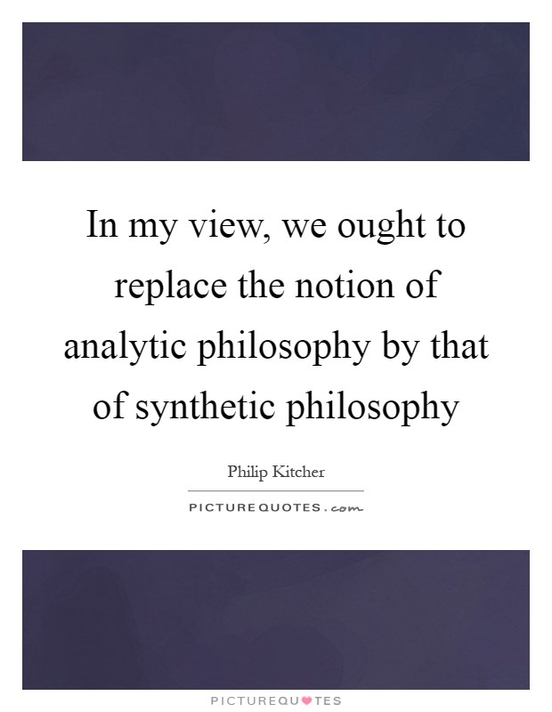 In my view, we ought to replace the notion of analytic philosophy by that of synthetic philosophy Picture Quote #1