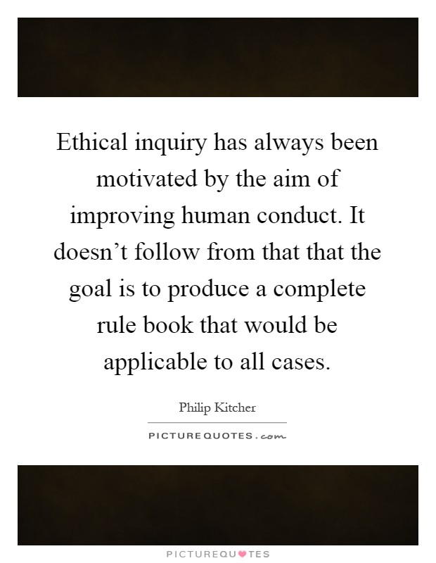 Ethical inquiry has always been motivated by the aim of improving human conduct. It doesn't follow from that that the goal is to produce a complete rule book that would be applicable to all cases Picture Quote #1