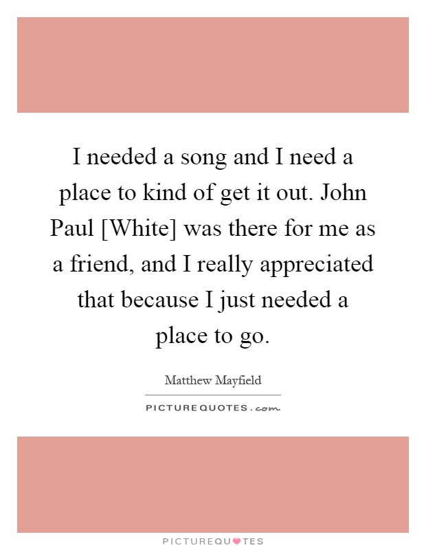 I needed a song and I need a place to kind of get it out. John Paul [White] was there for me as a friend, and I really appreciated that because I just needed a place to go Picture Quote #1