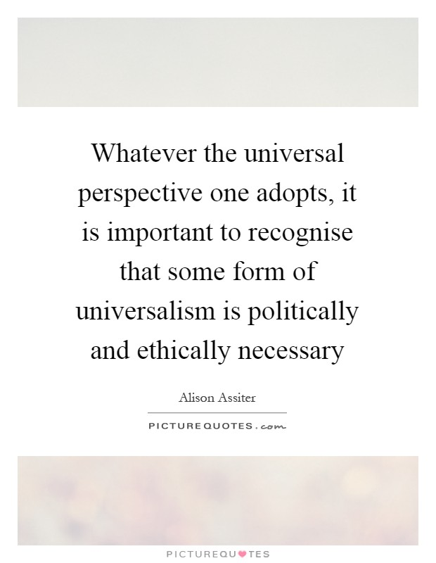 Whatever the universal perspective one adopts, it is important to recognise that some form of universalism is politically and ethically necessary Picture Quote #1