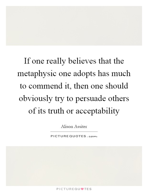 If one really believes that the metaphysic one adopts has much to commend it, then one should obviously try to persuade others of its truth or acceptability Picture Quote #1