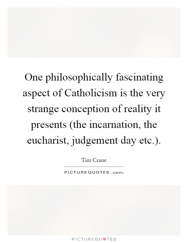 One philosophically fascinating aspect of Catholicism is the very strange conception of reality it presents (the incarnation, the eucharist, judgement day etc.) Picture Quote #1