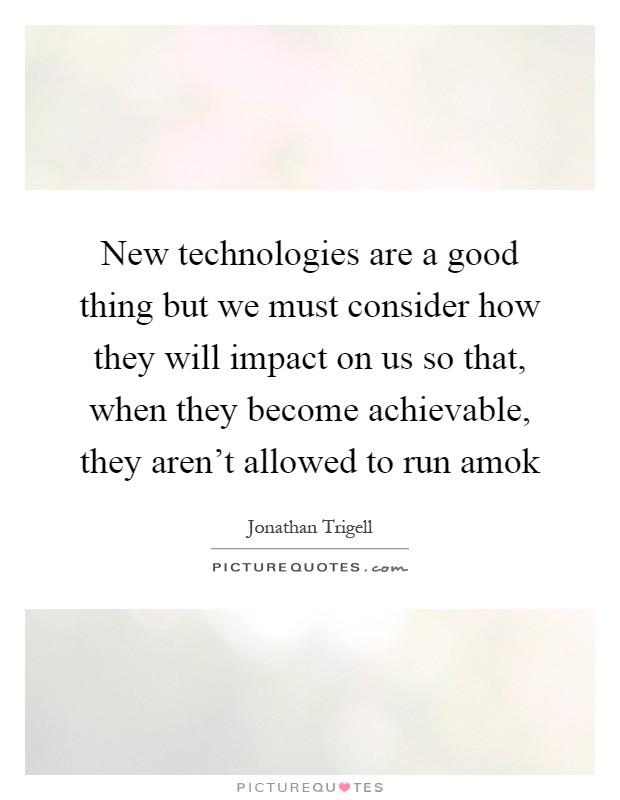 New technologies are a good thing but we must consider how they will impact on us so that, when they become achievable, they aren't allowed to run amok Picture Quote #1