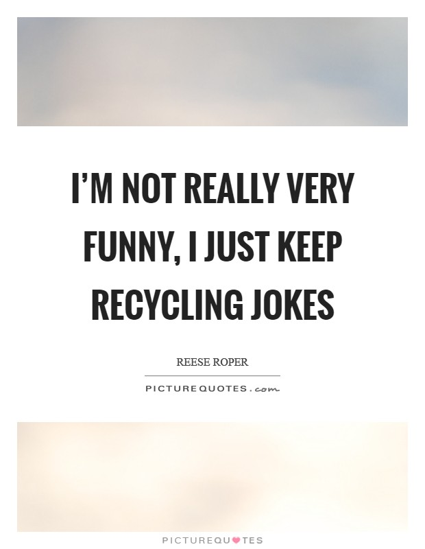 I'm not really very funny, I just keep recycling jokes Picture Quote #1