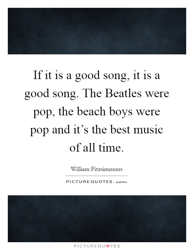 If it is a good song, it is a good song. The Beatles were pop, the beach boys were pop and it's the best music of all time Picture Quote #1
