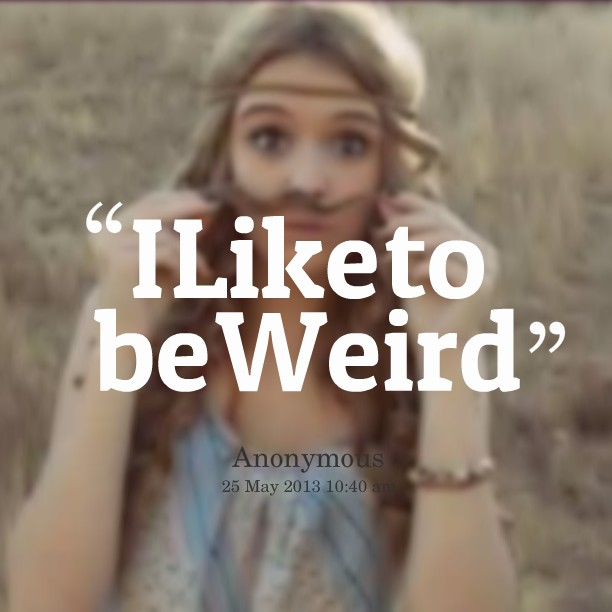 I Like Being Weird Quote 2 Picture Quote #1
