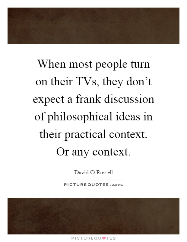 When most people turn on their TVs, they don't expect a frank discussion of philosophical ideas in their practical context. Or any context Picture Quote #1