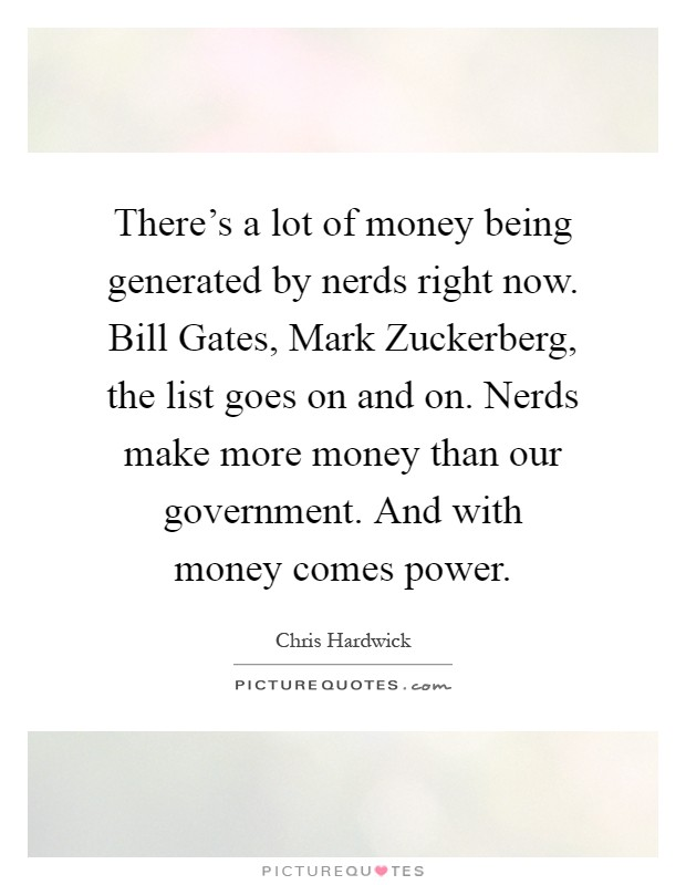 There's a lot of money being generated by nerds right now. Bill Gates, Mark Zuckerberg, the list goes on and on. Nerds make more money than our government. And with money comes power Picture Quote #1