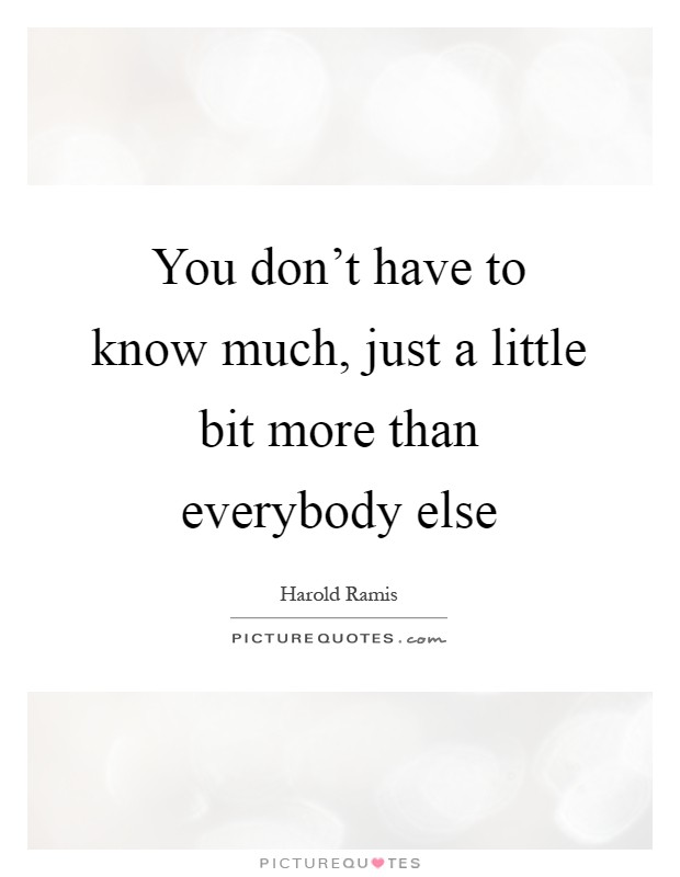 You don't have to know much, just a little bit more than everybody else Picture Quote #1