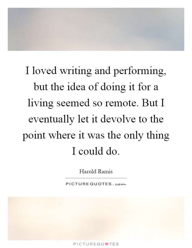 I loved writing and performing, but the idea of doing it for a living seemed so remote. But I eventually let it devolve to the point where it was the only thing I could do Picture Quote #1