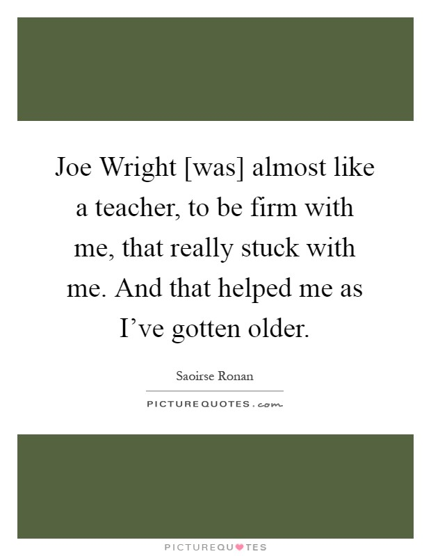 Joe Wright [was] almost like a teacher, to be firm with me, that really stuck with me. And that helped me as I've gotten older Picture Quote #1