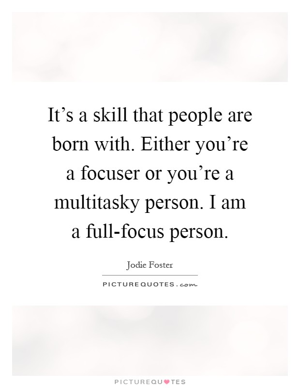 It's a skill that people are born with. Either you're a focuser or you're a multitasky person. I am a full-focus person Picture Quote #1