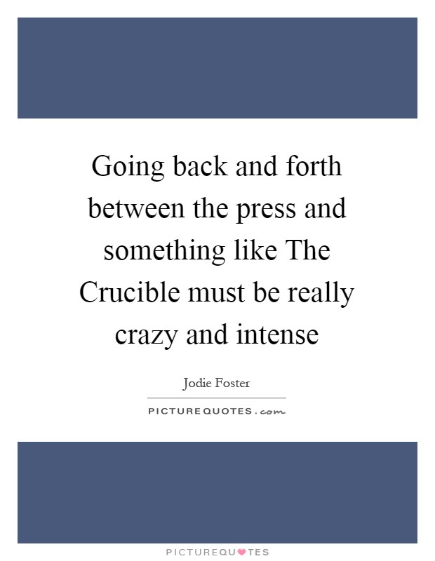 Going back and forth between the press and something like The Crucible must be really crazy and intense Picture Quote #1