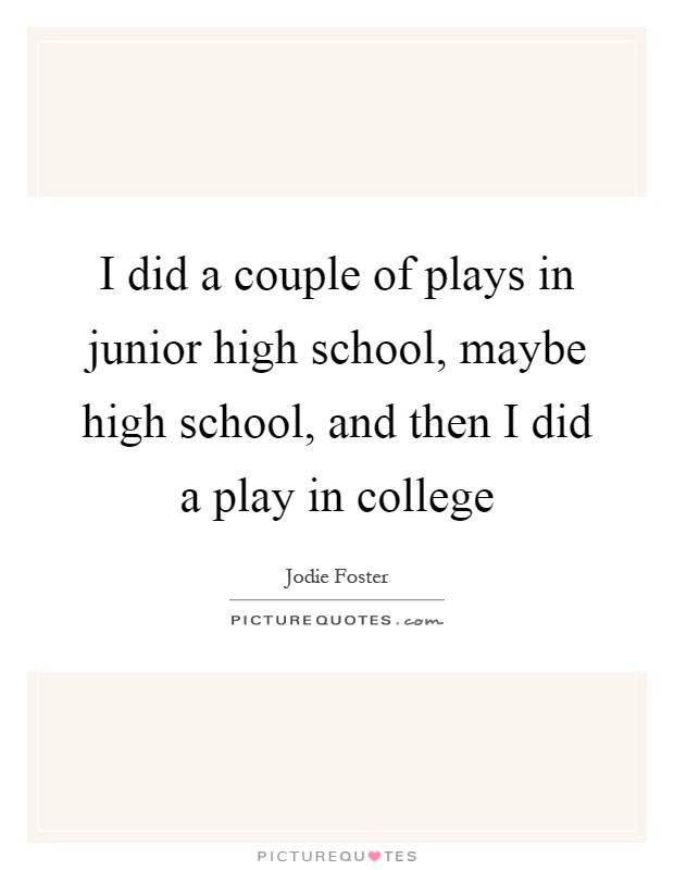I did a couple of plays in junior high school, maybe high school, and then I did a play in college Picture Quote #1