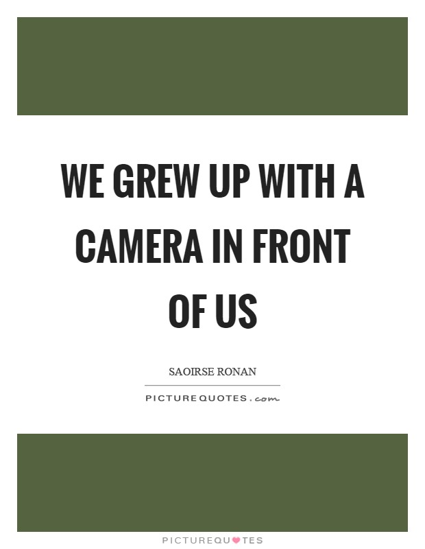 We grew up with a camera in front of us Picture Quote #1