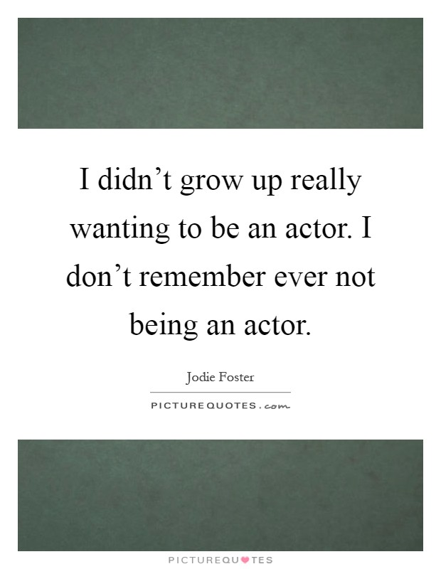 I didn't grow up really wanting to be an actor. I don't remember ever not being an actor Picture Quote #1