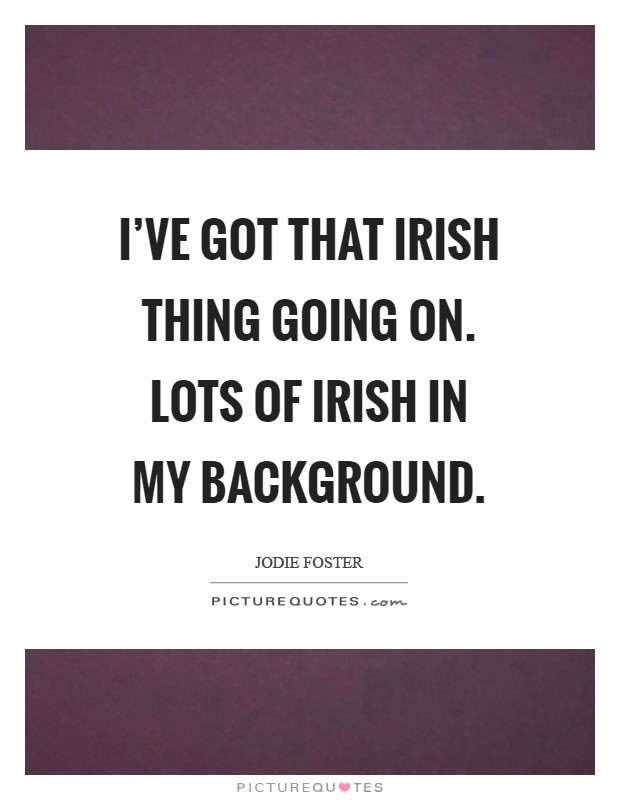 I've got that Irish thing going on. Lots of Irish in my background Picture Quote #1