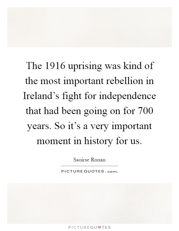 The 1916 uprising was kind of the most important rebellion in Ireland's fight for independence that had been going on for 700 years. So it's a very important moment in history for us Picture Quote #1