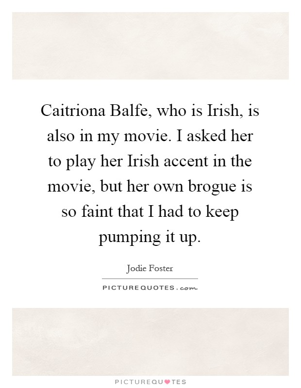 Caitriona Balfe, who is Irish, is also in my movie. I asked her to play her Irish accent in the movie, but her own brogue is so faint that I had to keep pumping it up Picture Quote #1