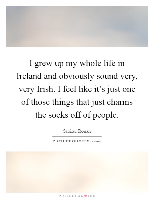I grew up my whole life in Ireland and obviously sound very, very Irish. I feel like it's just one of those things that just charms the socks off of people Picture Quote #1