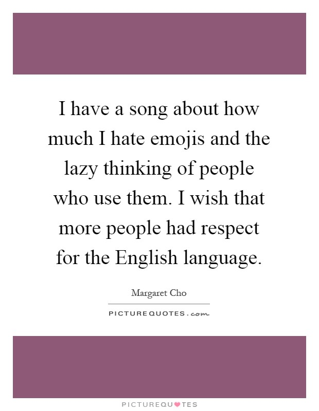 I have a song about how much I hate emojis and the lazy thinking of people who use them. I wish that more people had respect for the English language Picture Quote #1