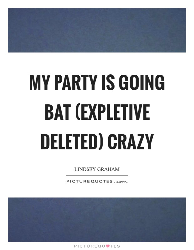 My party is going bat (EXPLETIVE DELETED) crazy Picture Quote #1