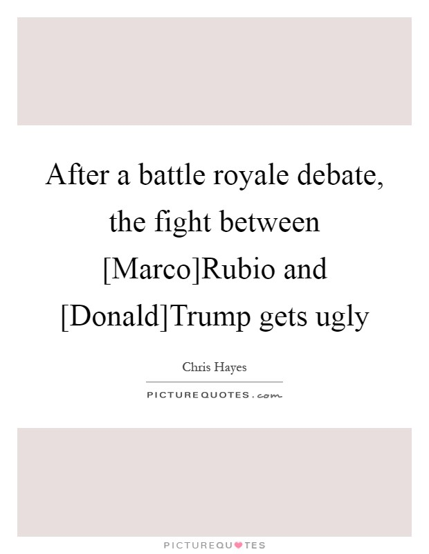 After a battle royale debate, the fight between [Marco]Rubio and [Donald]Trump gets ugly Picture Quote #1