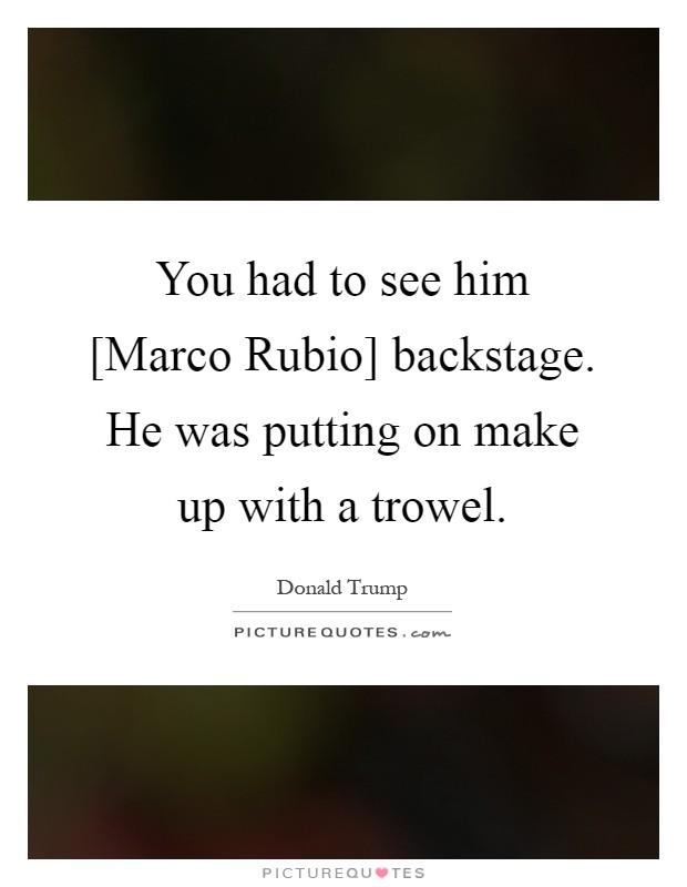 You had to see him [Marco Rubio] backstage. He was putting on make up with a trowel Picture Quote #1