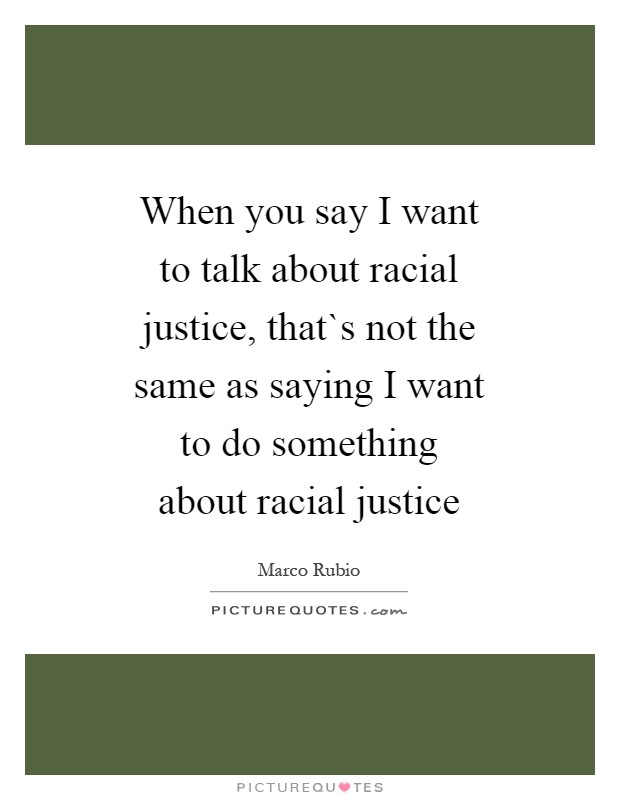 When you say I want to talk about racial justice, that`s not the same as saying I want to do something about racial justice Picture Quote #1