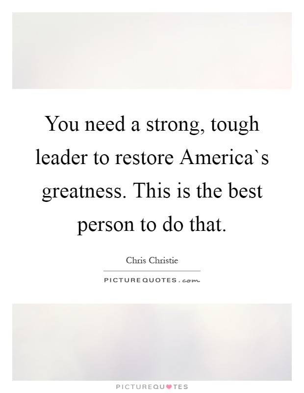 You need a strong, tough leader to restore America`s greatness. This is the best person to do that Picture Quote #1