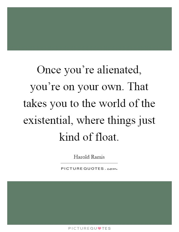 Once you're alienated, you're on your own. That takes you to the world of the existential, where things just kind of float Picture Quote #1