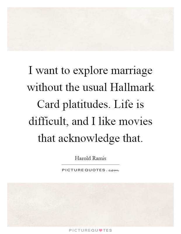 I want to explore marriage without the usual Hallmark Card platitudes. Life is difficult, and I like movies that acknowledge that Picture Quote #1
