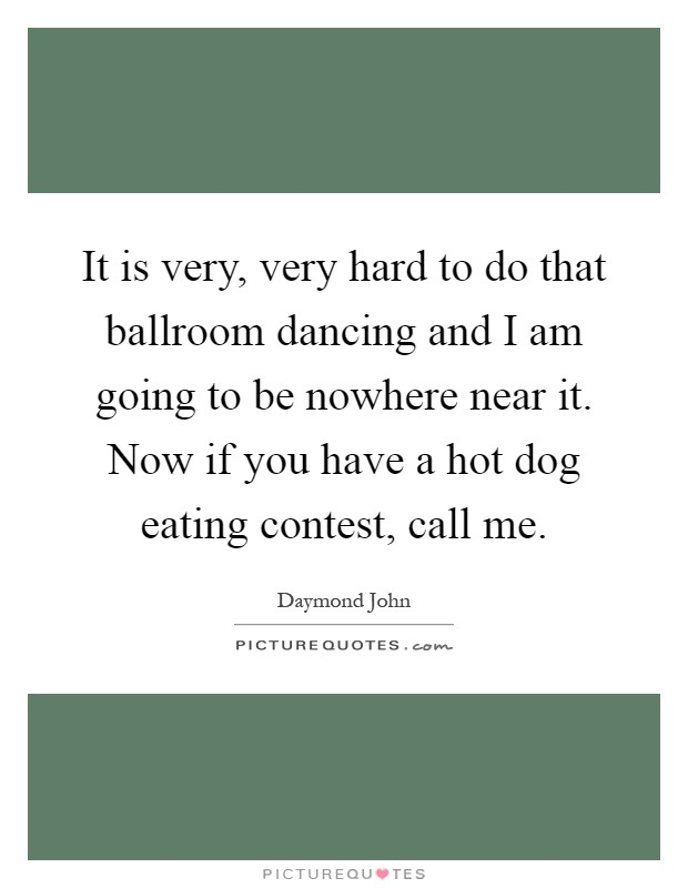 It is very, very hard to do that ballroom dancing and I am going to be nowhere near it. Now if you have a hot dog eating contest, call me Picture Quote #1