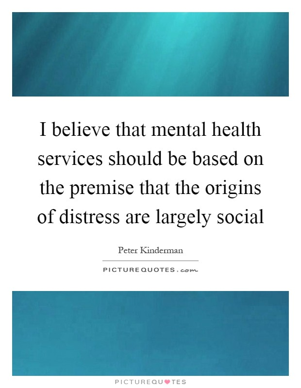 I believe that mental health services should be based on the premise that the origins of distress are largely social Picture Quote #1
