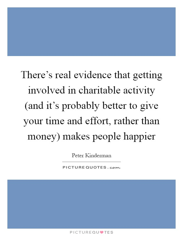 There's real evidence that getting involved in charitable activity (and it's probably better to give your time and effort, rather than money) makes people happier Picture Quote #1