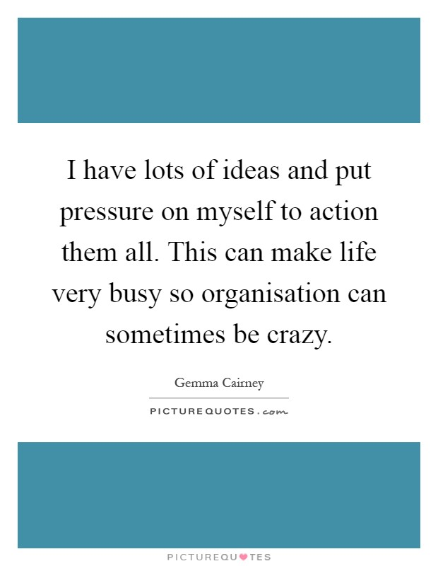 I have lots of ideas and put pressure on myself to action them all. This can make life very busy so organisation can sometimes be crazy Picture Quote #1